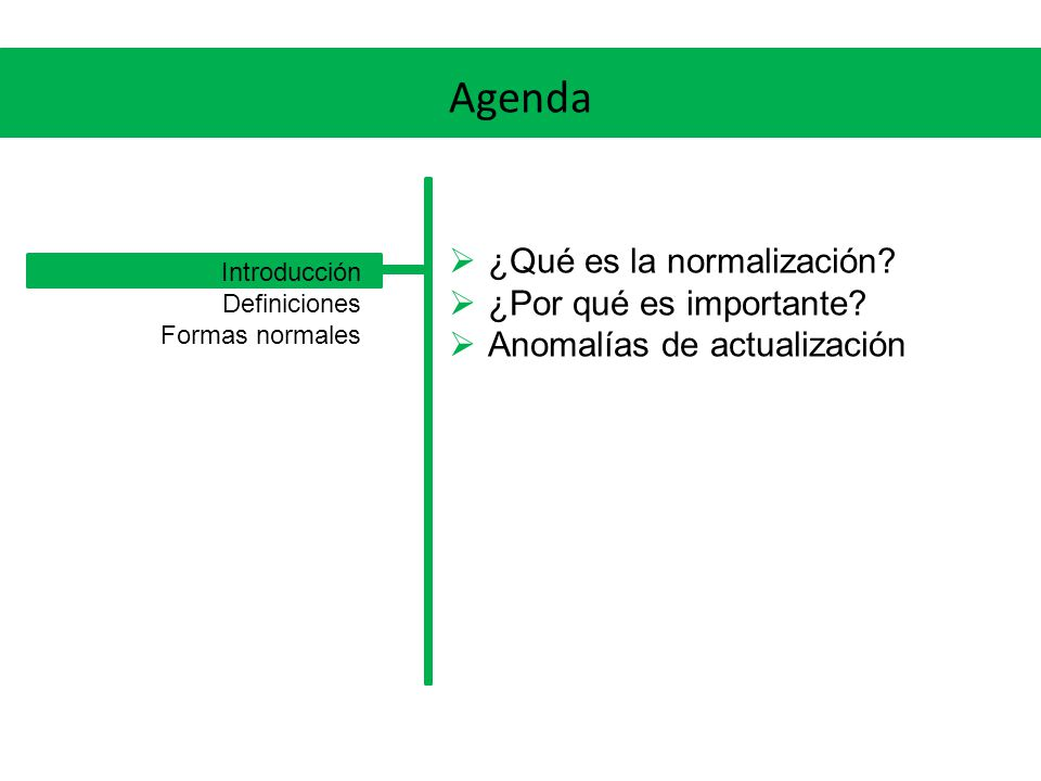Agenda Primera forma normal Segunda forma normal Tercera forma normal Forma normal de Boyce-Codd Otras formas normales Introducción Definiciones Formas normales
