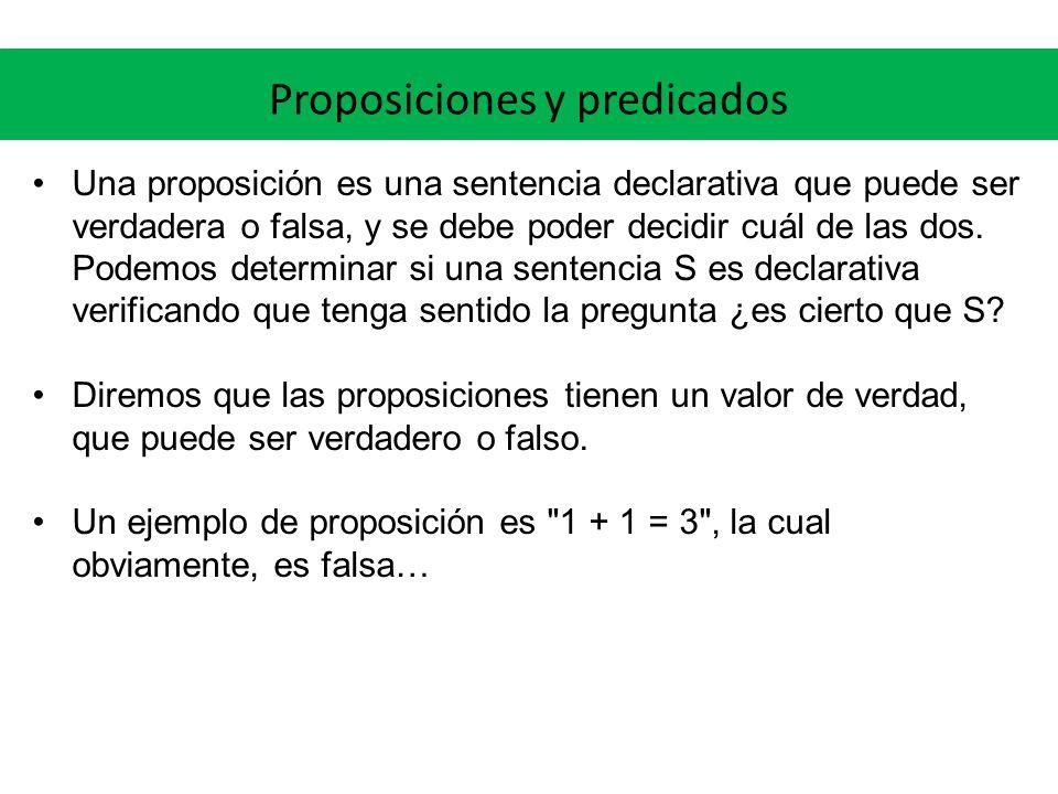 Proposiciones y predicados Una proposición es una sentencia declarativa que puede ser verdadera o falsa, y se debe poder decidir cuál de las dos. Pode
