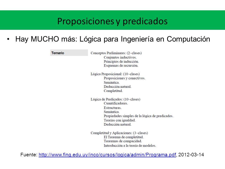 Proposiciones y predicados Hay MUCHO más: Lógica para Ingeniería en Computación Fuente: http://www.fing.edu.uy/inco/cursos/logica/admin/Programa.pdf,