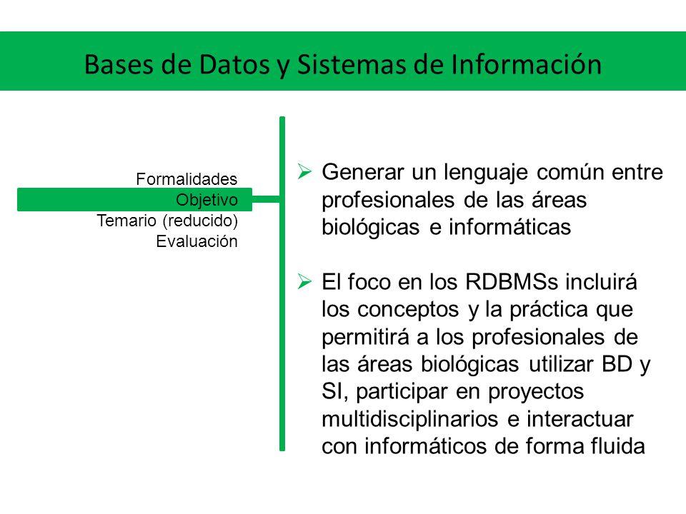 Bases de Datos y Sistemas de Información Generar un lenguaje común entre profesionales de las áreas biológicas e informáticas El foco en los RDBMSs incluirá los conceptos y la práctica que permitirá a los profesionales de las áreas biológicas utilizar BD y SI, participar en proyectos multidisciplinarios e interactuar con informáticos de forma fluida Formalidades Objetivo Temario (reducido) Evaluación