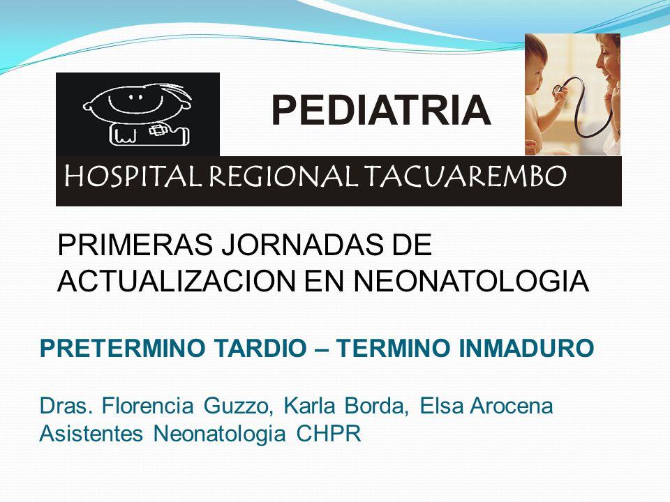 PEDIATRIA HOSPITAL REGIONAL TACUAREMBO PRIMERAS JORNADAS DE ACTUALIZACION EN NEONATOLOGIA PRETERMINO TARDIO – TERMINO INMADURO Dras. Florencia Guzzo,