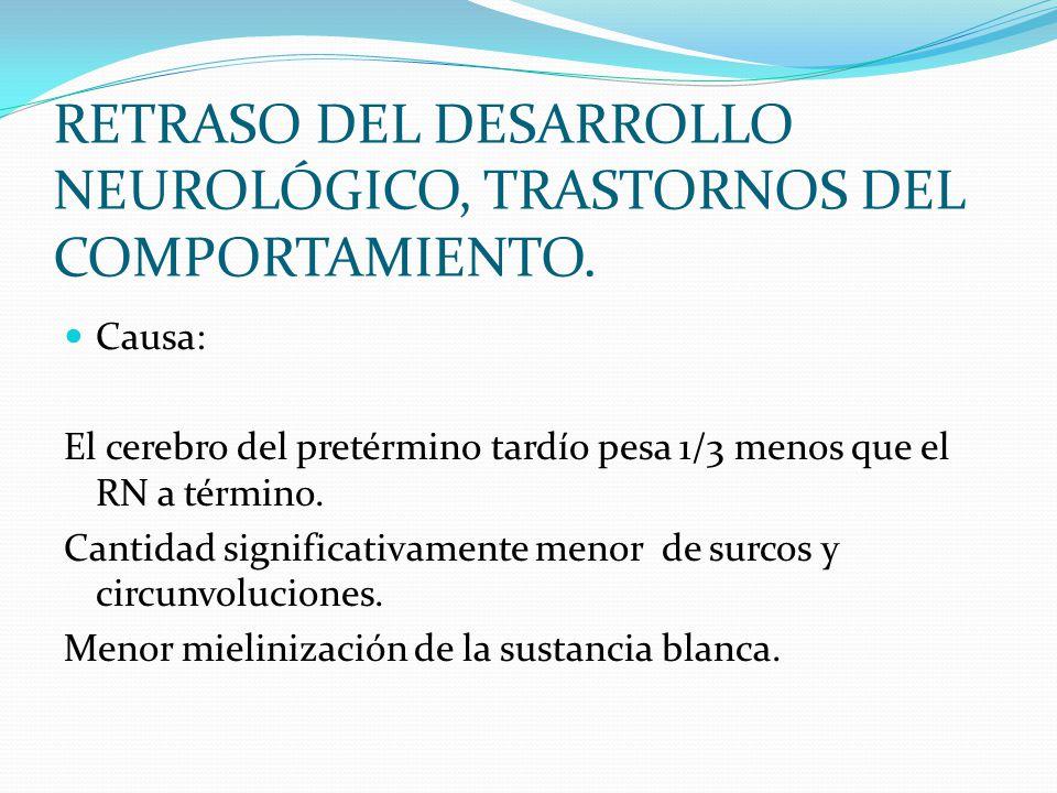 RETRASO DEL DESARROLLO NEUROLÓGICO, TRASTORNOS DEL COMPORTAMIENTO. Causa: El cerebro del pretérmino tardío pesa 1/3 menos que el RN a término. Cantida