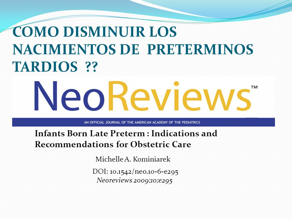 COMO DISMINUIR LOS NACIMIENTOS DE PRETERMINOS TARDIOS ?? Infants Born Late Preterm : Indications and Recommendations for Obstetric Care Michelle A. Ko
