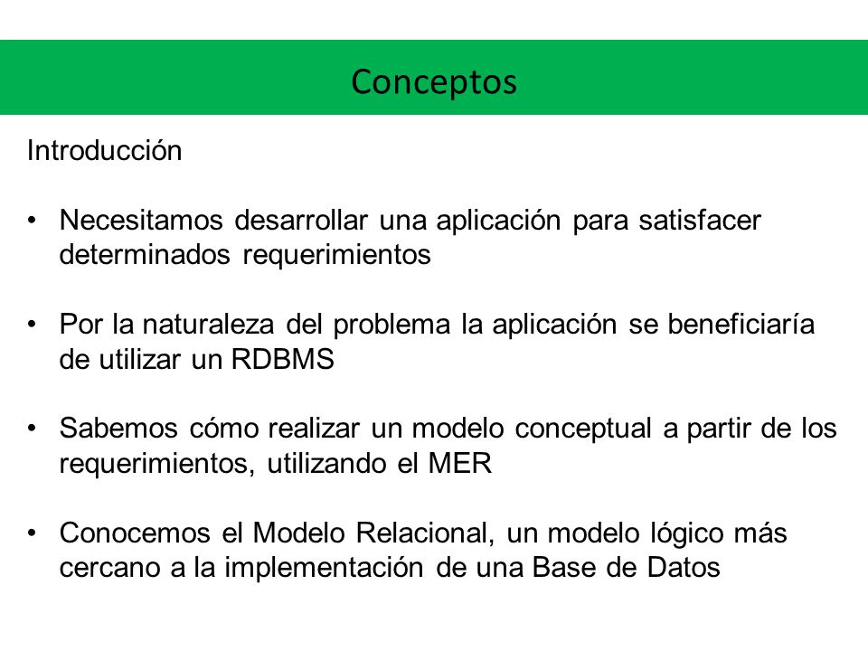 Conceptos Introducción Necesitamos desarrollar una aplicación para satisfacer determinados requerimientos Por la naturaleza del problema la aplicación se beneficiaría de utilizar un RDBMS Sabemos cómo realizar un modelo conceptual a partir de los requerimientos, utilizando el MER Conocemos el Modelo Relacional, un modelo lógico más cercano a la implementación de una Base de Datos