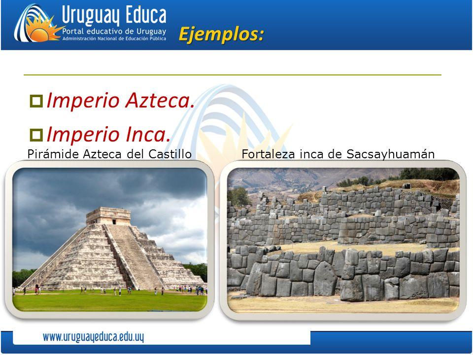 Ejemplos: Imperio Azteca. Imperio Inca. Pirámide Azteca del CastilloFortaleza inca de Sacsayhuamán