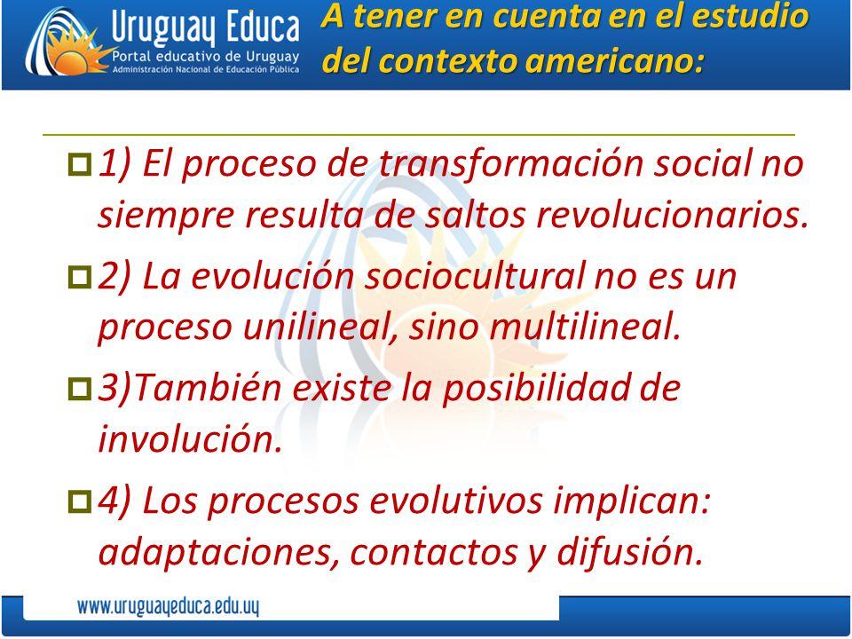 A tener en cuenta en el estudio del contexto americano: 1) El proceso de transformación social no siempre resulta de saltos revolucionarios. 2) La evo