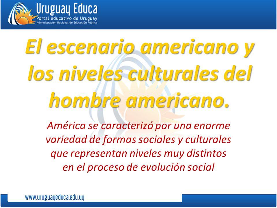 El escenario americano y los niveles culturales del hombre americano. América se caracterizó por una enorme variedad de formas sociales y culturales q