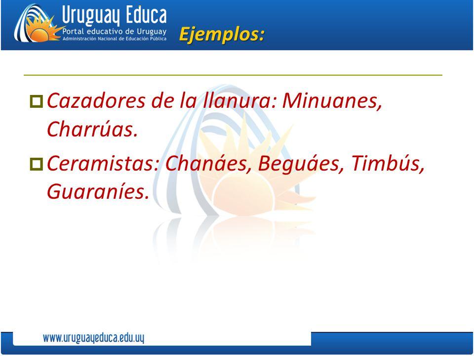 Ejemplos: Cazadores de la llanura: Minuanes, Charrúas. Ceramistas: Chanáes, Beguáes, Timbús, Guaraníes.