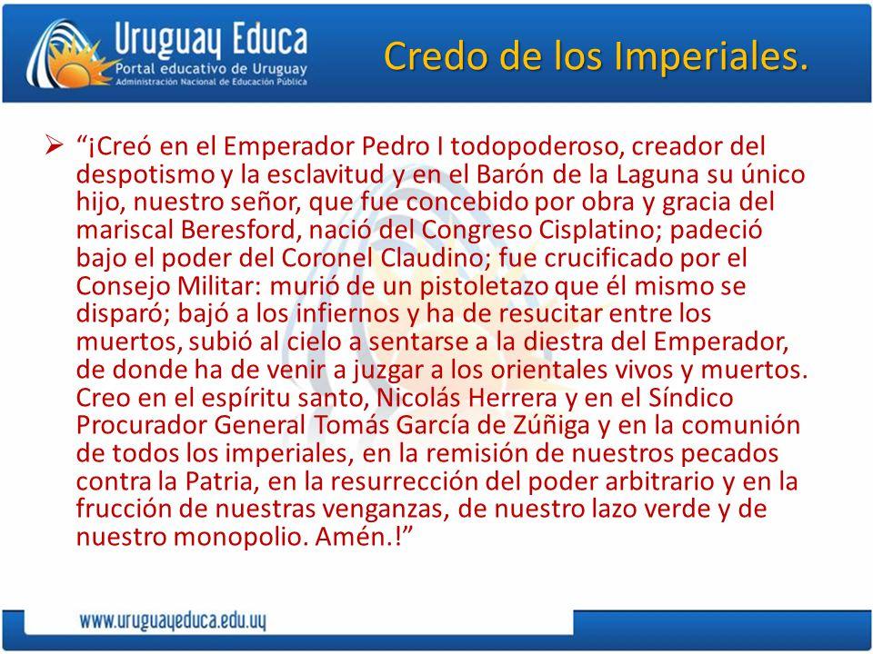 Credo de los Imperiales. ¡Creó en el Emperador Pedro I todopoderoso, creador del despotismo y la esclavitud y en el Barón de la Laguna su único hijo,