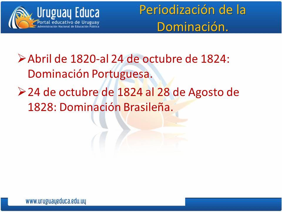 Periodización de la Dominación. Abril de 1820-al 24 de octubre de 1824: Dominación Portuguesa. 24 de octubre de 1824 al 28 de Agosto de 1828: Dominaci