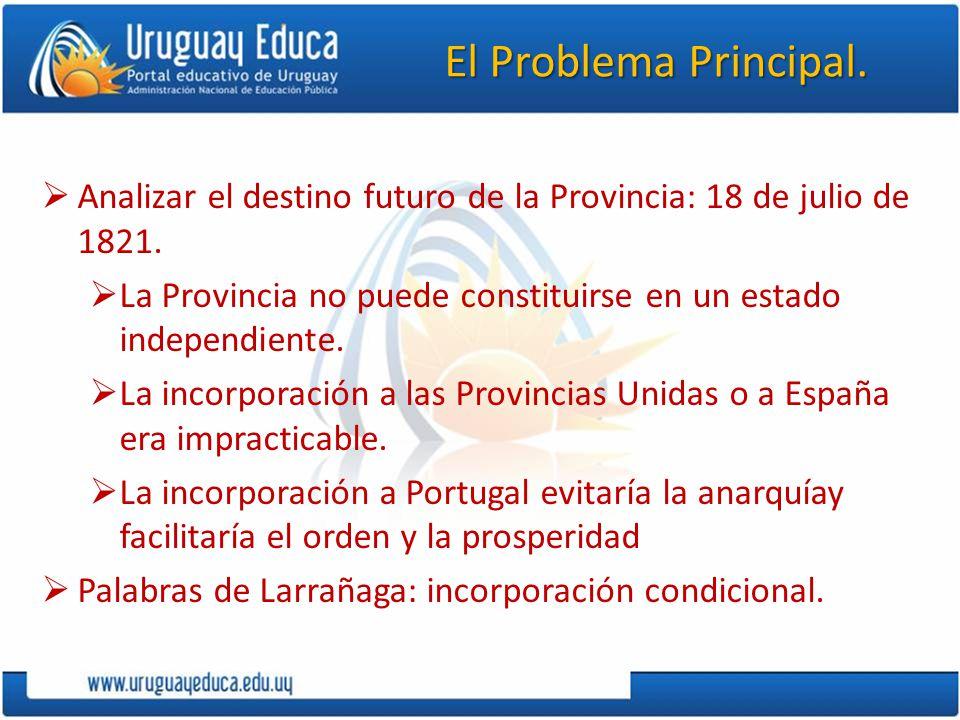 El Problema Principal. Analizar el destino futuro de la Provincia: 18 de julio de 1821. La Provincia no puede constituirse en un estado independiente.