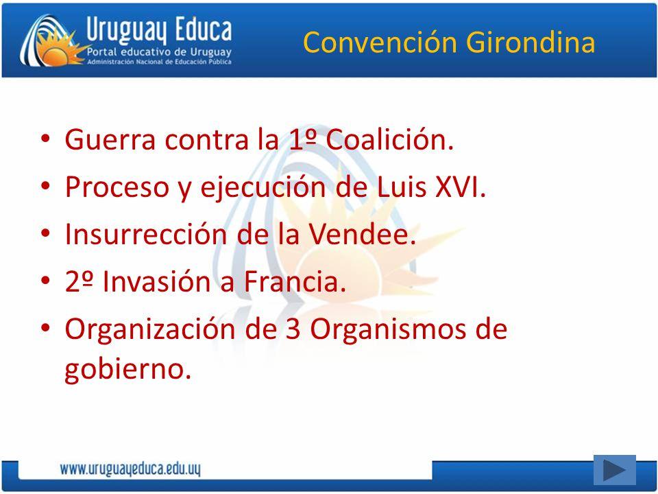 Convención Girondina Guerra contra la 1º Coalición. Proceso y ejecución de Luis XVI. Insurrección de la Vendee. 2º Invasión a Francia. Organización de