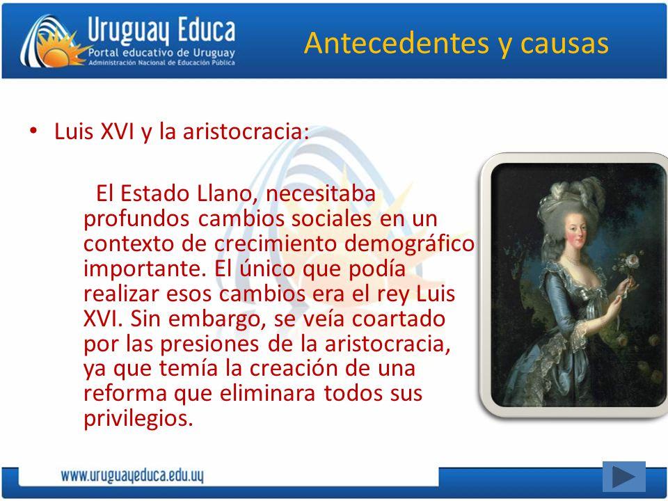Antecedentes y causas Luis XVI y la aristocracia: El Estado Llano, necesitaba profundos cambios sociales en un contexto de crecimiento demográfico imp