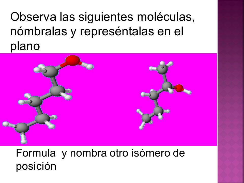 Observa las siguientes moléculas, nómbralas y represéntalas en el plano Formula y nombra otro isómero de posición