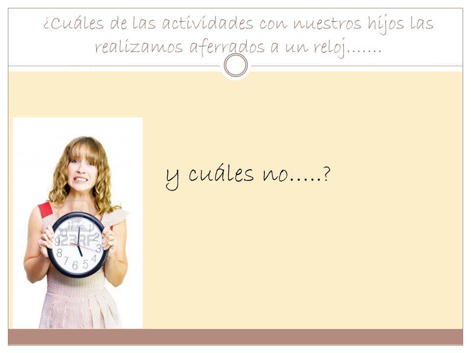 ¿Cuáles de las actividades con nuestros hijos las realizamos aferrados a un reloj……. y yy y cuáles no…..?
