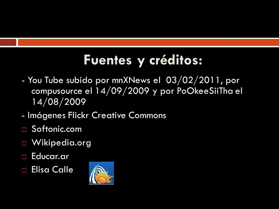 Fuentes y créditos: - You Tube subido por mnXNews el 03/02/2011, por compusource el 14/09/2009 y por PoOkeeSiiTha el 14/08/2009 - Imágenes Flickr Creative Commons Softonic.com Wikipedia.org Educar.ar Elisa Calle