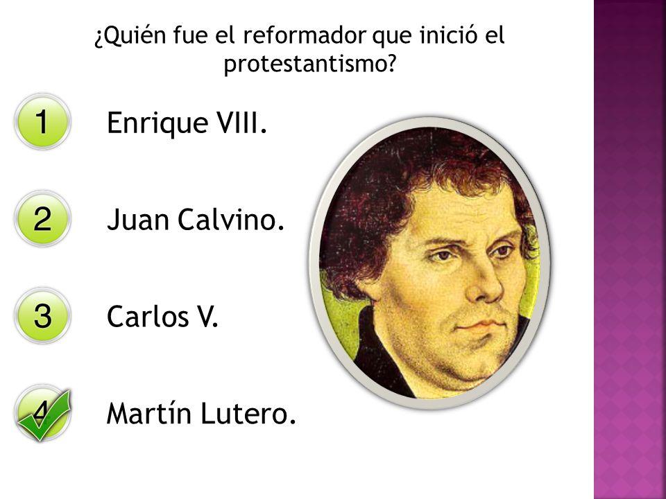 ¿Quién fue el reformador que inició el protestantismo? Enrique VIII. Juan Calvino. Carlos V. Martín Lutero.