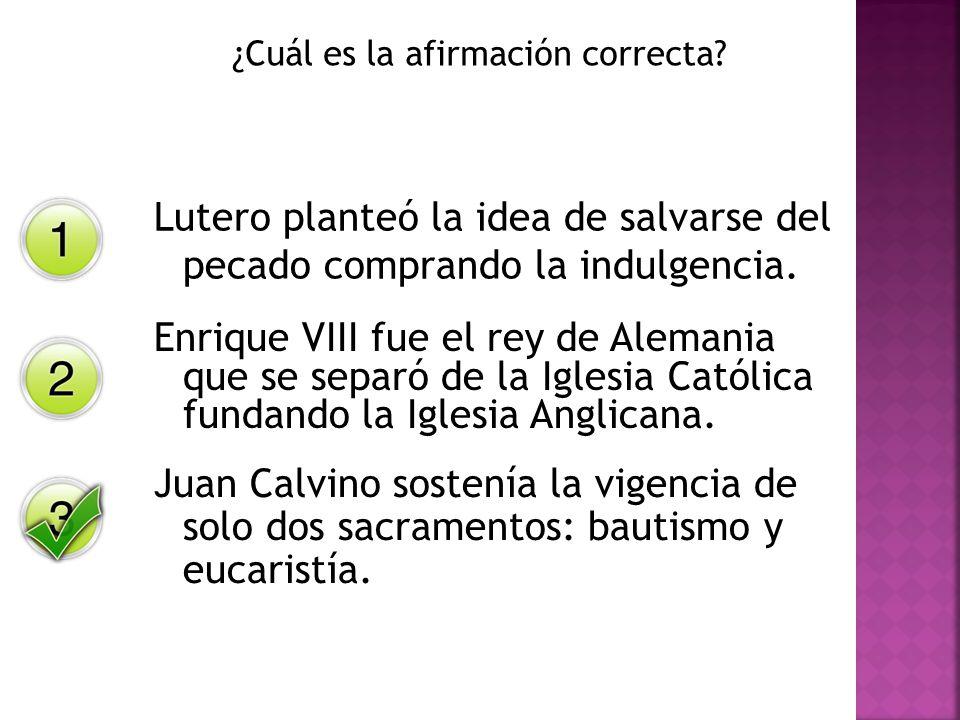 ¿Cuál es la afirmación correcta? Lutero planteó la idea de salvarse del pecado comprando la indulgencia. Enrique VIII fue el rey de Alemania que se se