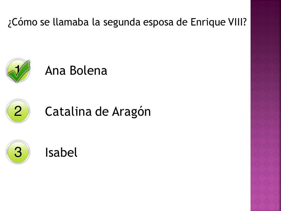 ¿Cómo se llamaba la segunda esposa de Enrique VIII? Ana Bolena Catalina de Aragón Isabel