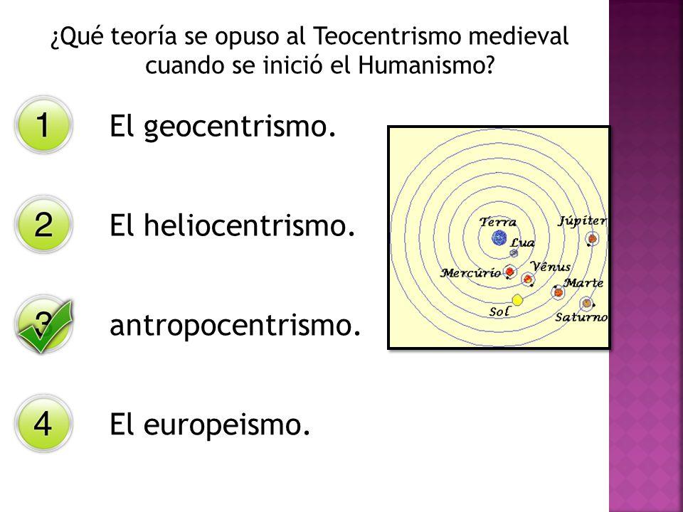 ¿Qué teoría se opuso al Teocentrismo medieval cuando se inició el Humanismo? El geocentrismo. El heliocentrismo. antropocentrismo. El europeismo.