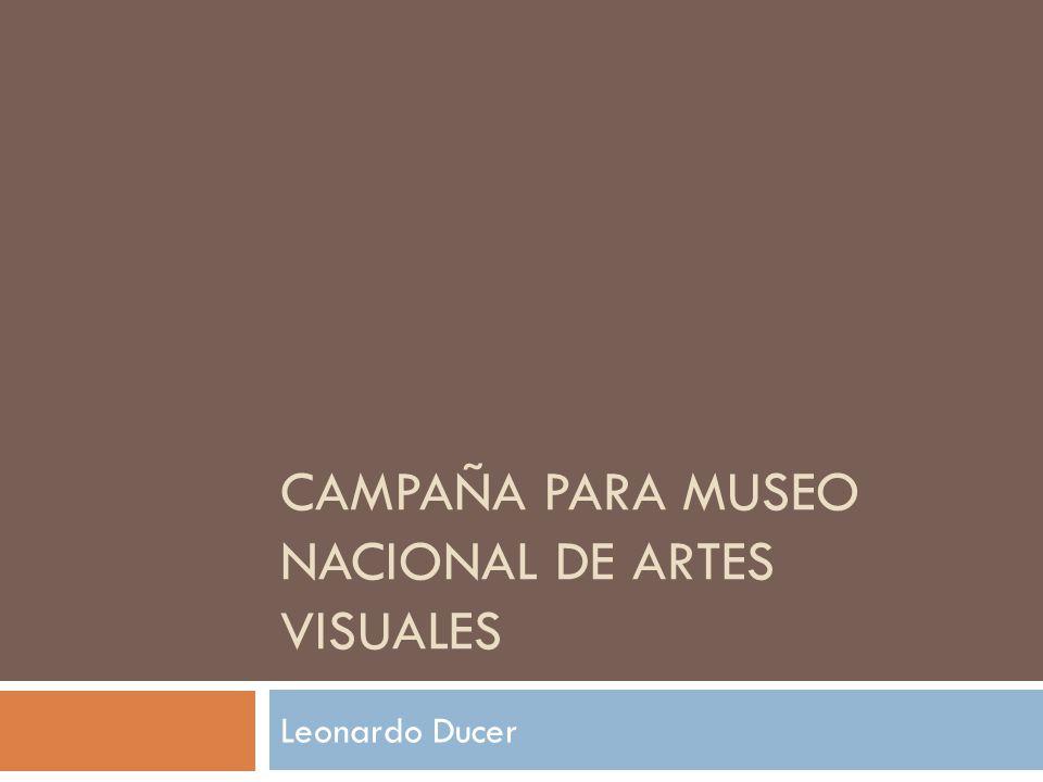 CAMPAÑA PARA MUSEO NACIONAL DE ARTES VISUALES Leonardo Ducer