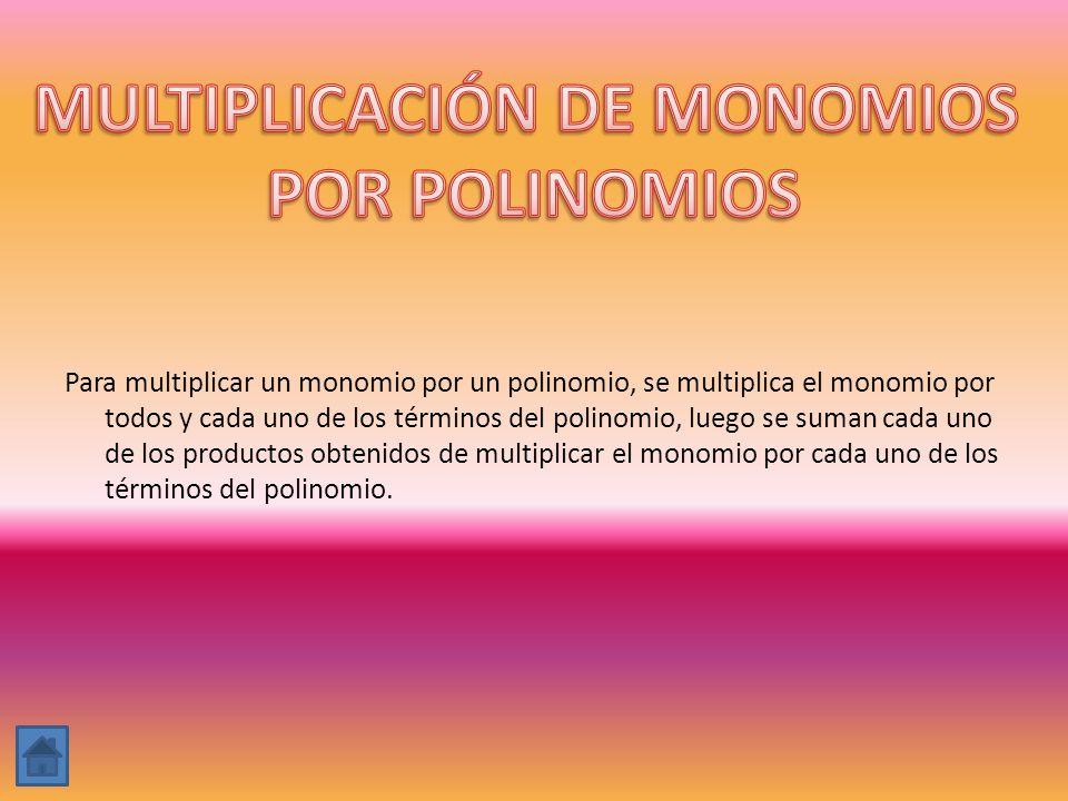 Para multiplicar un monomio por un polinomio, se multiplica el monomio por todos y cada uno de los términos del polinomio, luego se suman cada uno de