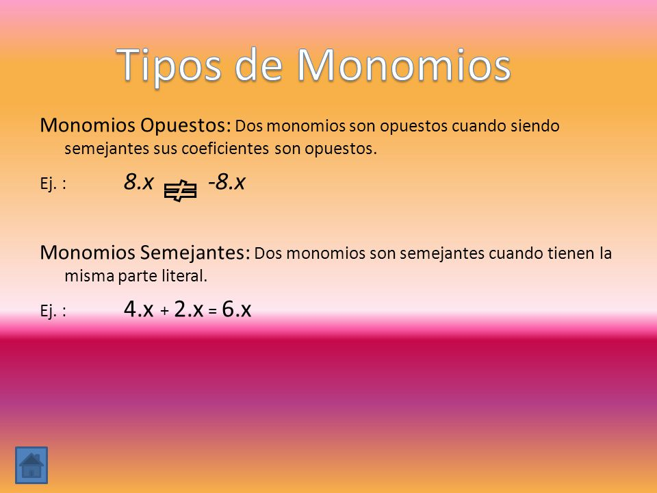 Monomios Opuestos: Dos monomios son opuestos cuando siendo semejantes sus coeficientes son opuestos. Ej. : 8.x -8.x Monomios Semejantes: Dos monomios