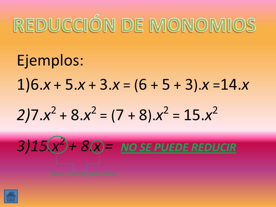 Ejemplos: 1)6.x + 5.x + 3.x = ( 6 + 5 + 3 ). x = 14.x 2)7.x 2 + 8.x 2 = ( 7 + 8 ). x 2 = 15.x 2 3)15.x 2 + 8.x = NO SE PUEDE REDUCIR Tienen distinta p