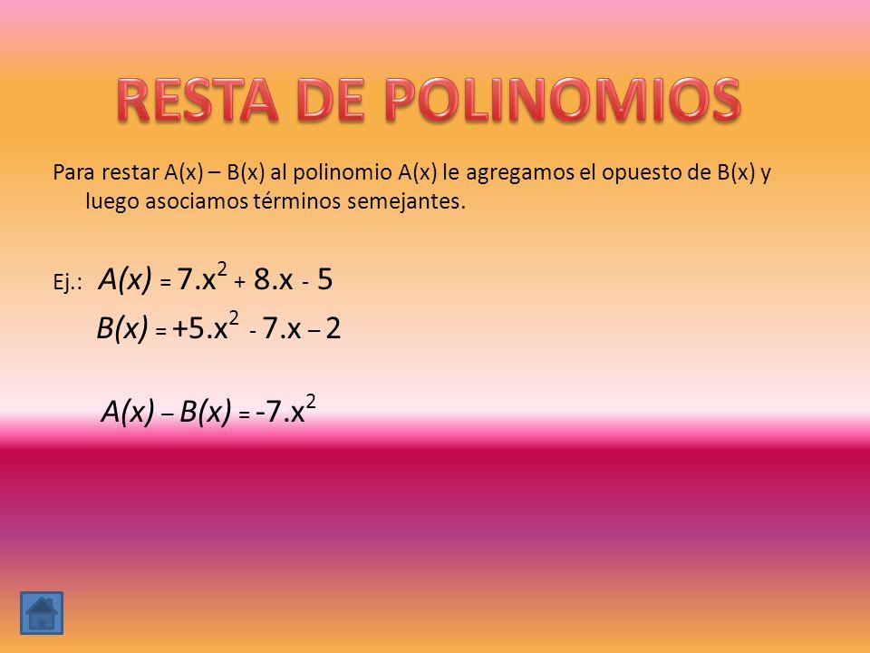Para restar A(x) – B(x) al polinomio A(x) le agregamos el opuesto de B(x) y luego asociamos términos semejantes. Ej.: A(x) = 7.x 2 + 8.x - 5 B(x) = +5