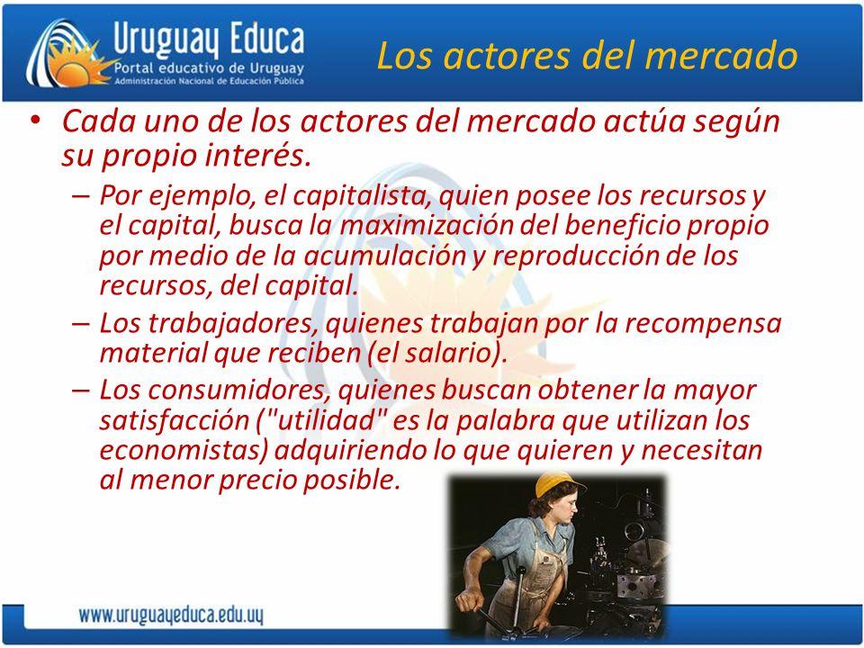 Los actores del mercado Cada uno de los actores del mercado actúa según su propio interés. – Por ejemplo, el capitalista, quien posee los recursos y e