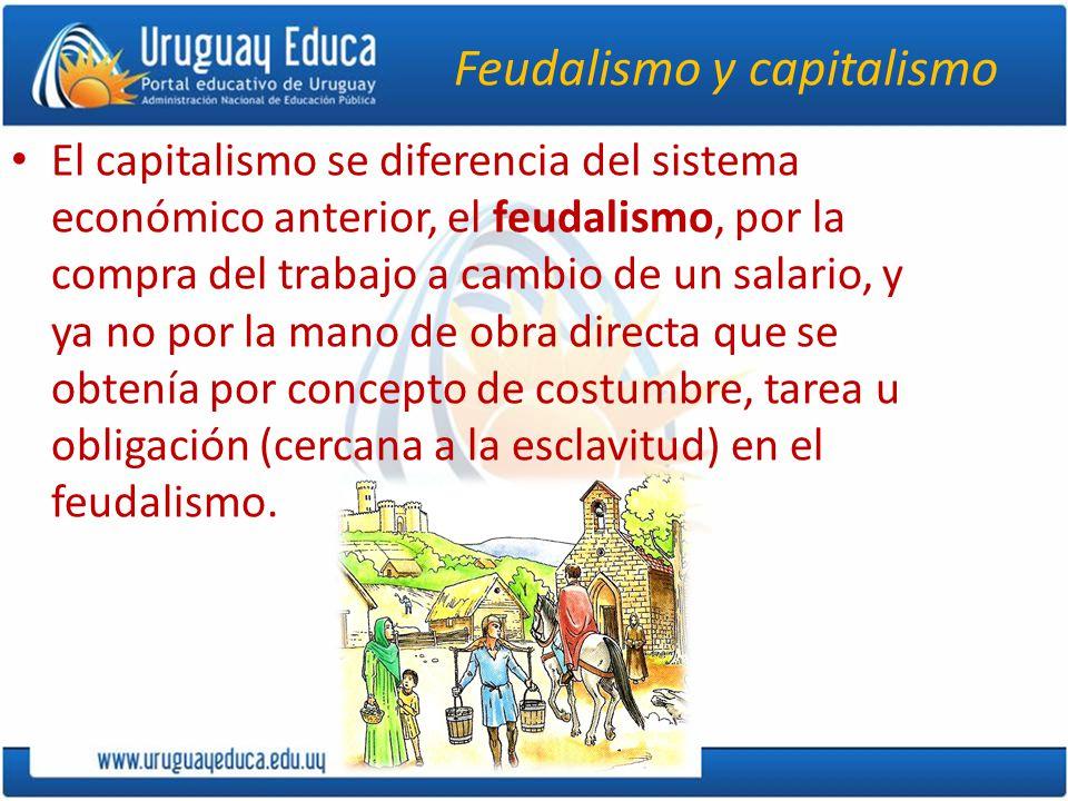 Feudalismo y capitalismo El capitalismo se diferencia del sistema económico anterior, el feudalismo, por la compra del trabajo a cambio de un salario,