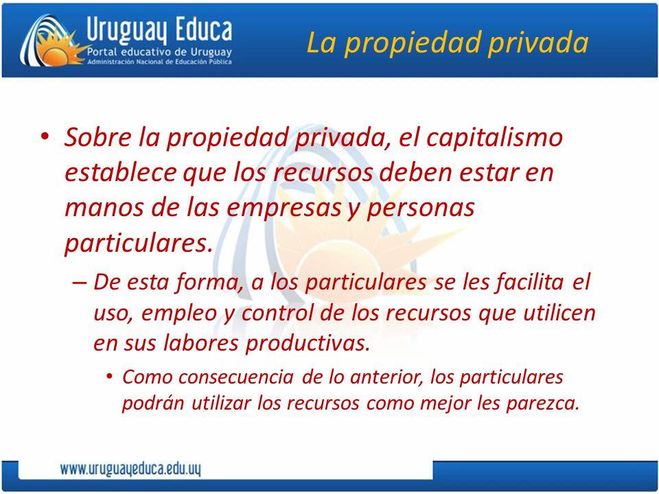 La propiedad privada Sobre la propiedad privada, el capitalismo establece que los recursos deben estar en manos de las empresas y personas particulare