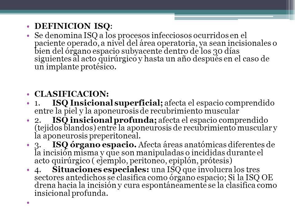 DEFINICION ISQ: Se denomina ISQ a los procesos infecciosos ocurridos en el paciente operado, a nivel del área operatoria, ya sean incisionales o bien