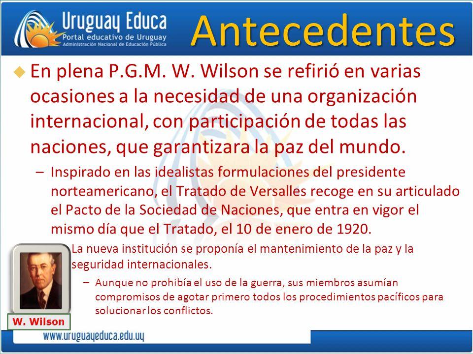 Antecedentes En plena P.G.M. W. Wilson se refirió en varias ocasiones a la necesidad de una organización internacional, con participación de todas las