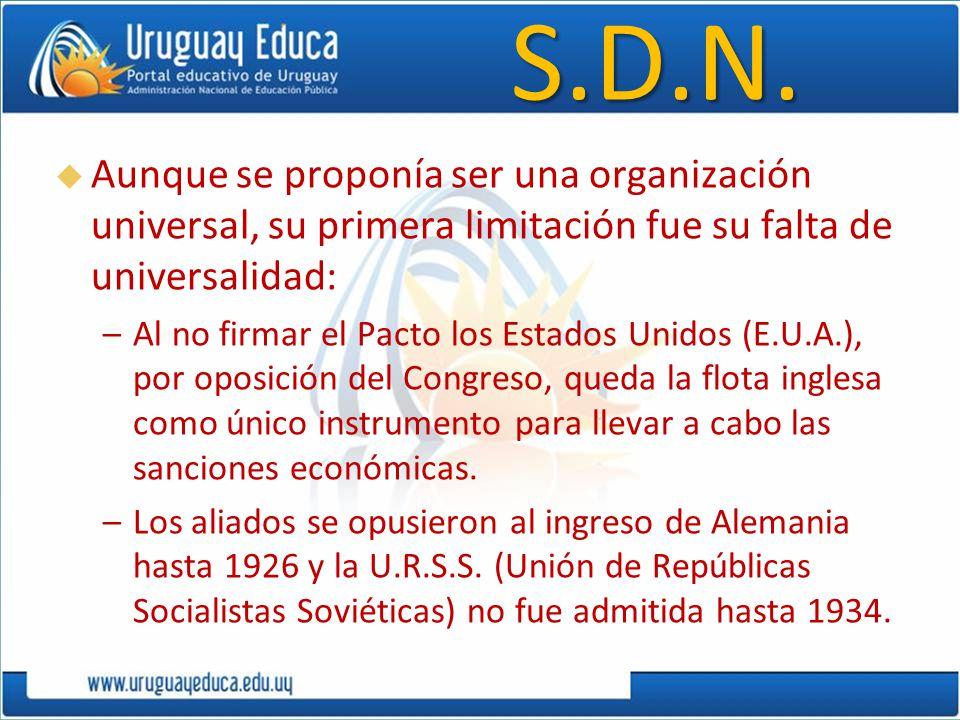 S.D.N. Aunque se proponía ser una organización universal, su primera limitación fue su falta de universalidad: –Al no firmar el Pacto los Estados Unid