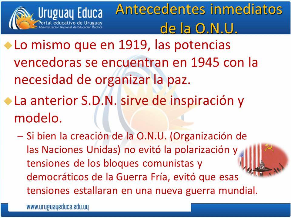 Antecedentes inmediatos de la O.N.U. Lo mismo que en 1919, las potencias vencedoras se encuentran en 1945 con la necesidad de organizar la paz. La ant
