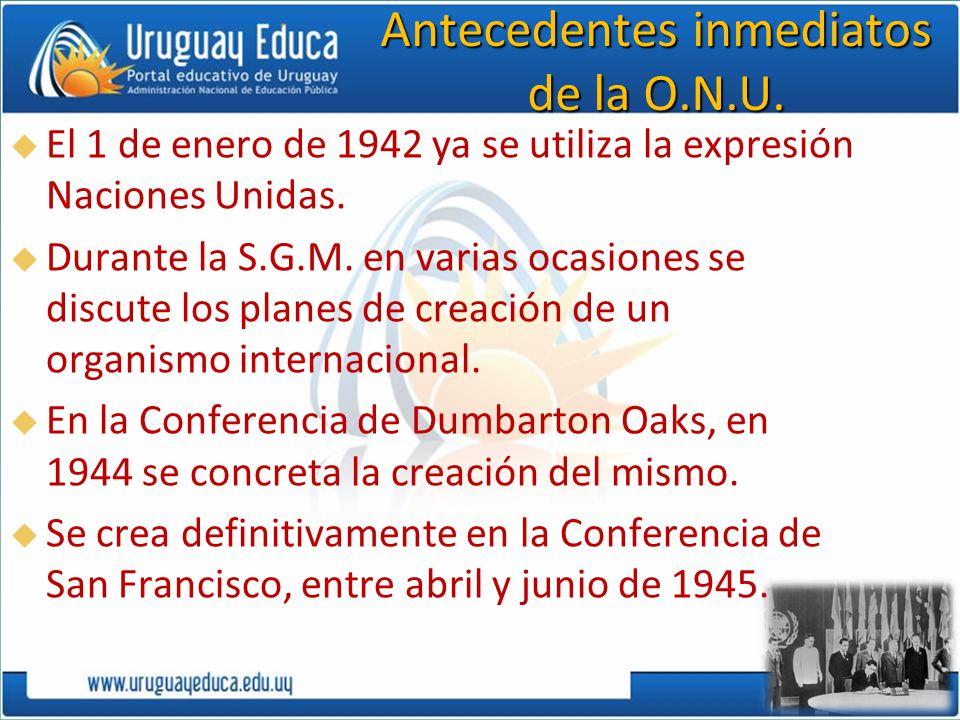 Antecedentes inmediatos de la O.N.U. El 1 de enero de 1942 ya se utiliza la expresión Naciones Unidas. Durante la S.G.M. en varias ocasiones se discut