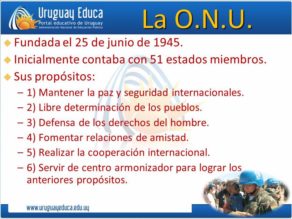 La O.N.U. Fundada el 25 de junio de 1945. Inicialmente contaba con 51 estados miembros. Sus propósitos: –1) Mantener la paz y seguridad internacionale