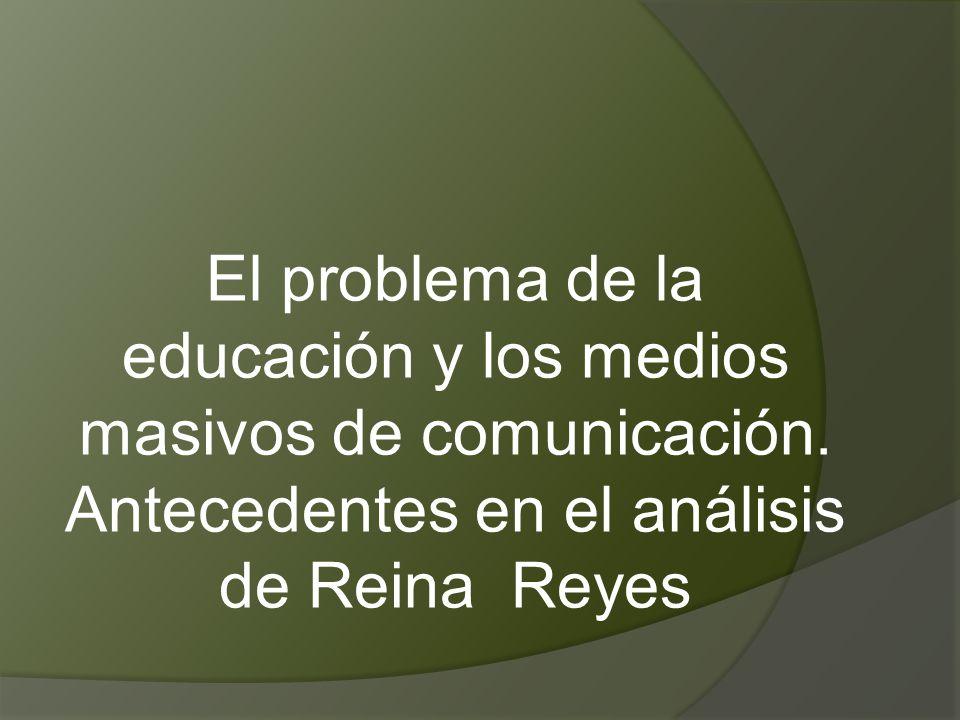 El problema de la educación y los medios masivos de comunicación. Antecedentes en el análisis de Reina Reyes