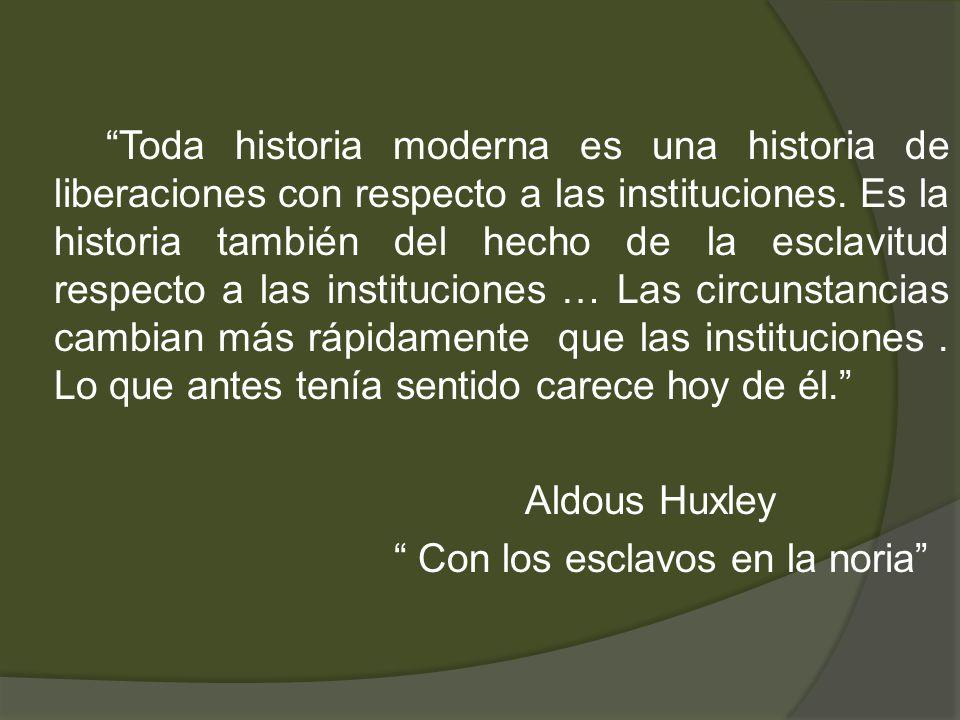 Toda historia moderna es una historia de liberaciones con respecto a las instituciones. Es la historia también del hecho de la esclavitud respecto a l