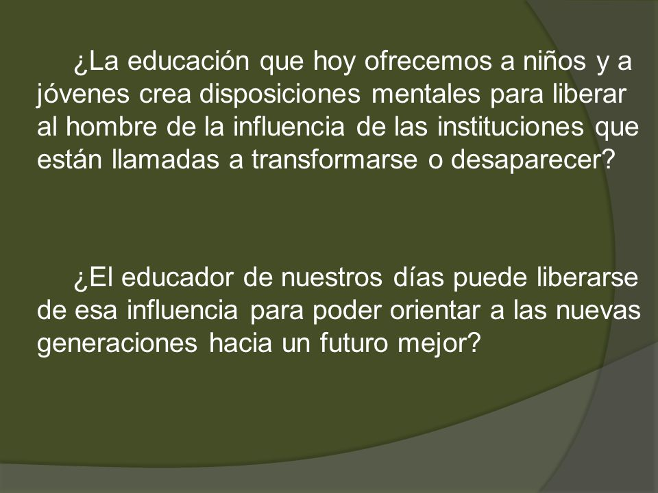¿La educación que hoy ofrecemos a niños y a jóvenes crea disposiciones mentales para liberar al hombre de la influencia de las instituciones que están