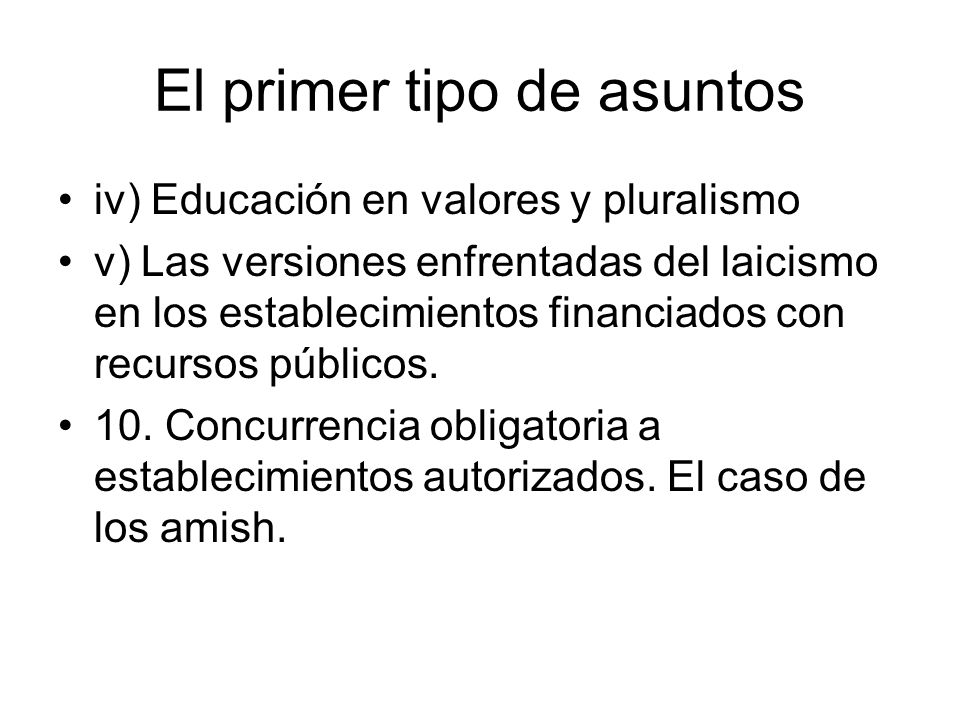 El primer tipo de asuntos iv) Educación en valores y pluralismo v) Las versiones enfrentadas del laicismo en los establecimientos financiados con recursos públicos.