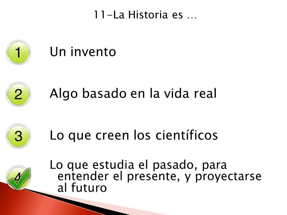 11-La Historia es … Un invento Algo basado en la vida real Lo que creen los científicos Lo que estudia el pasado, para entender el presente, y proyect