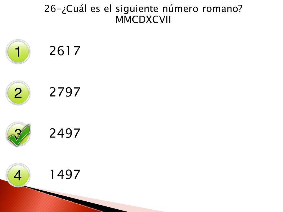 26-¿Cuál es el siguiente número romano? MMCDXCVII 2617 2797 2497 1497