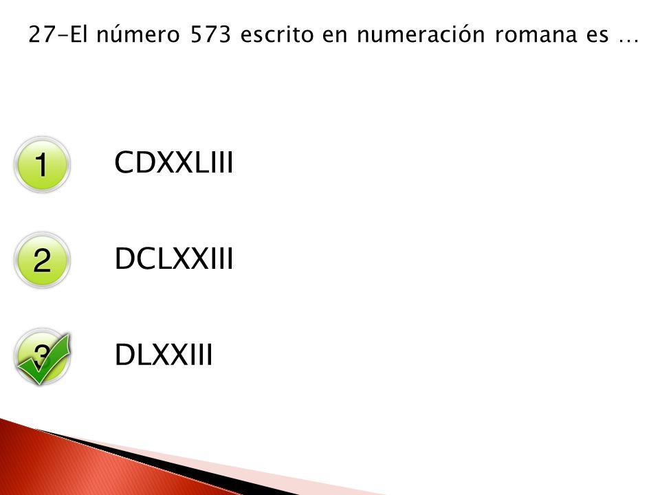 27-El número 573 escrito en numeración romana es … CDXXLIII DCLXXIII DLXXIII