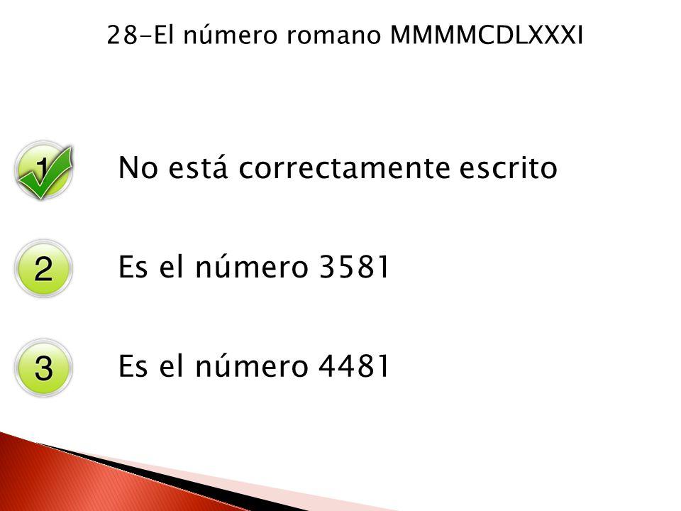 28-El número romano MMMMCDLXXXI No está correctamente escrito Es el número 3581 Es el número 4481