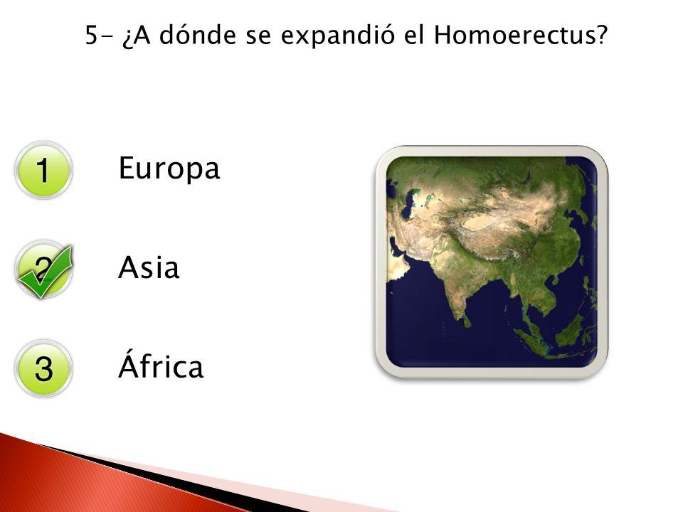 5- ¿A dónde se expandió el Homoerectus? Europa Asia África