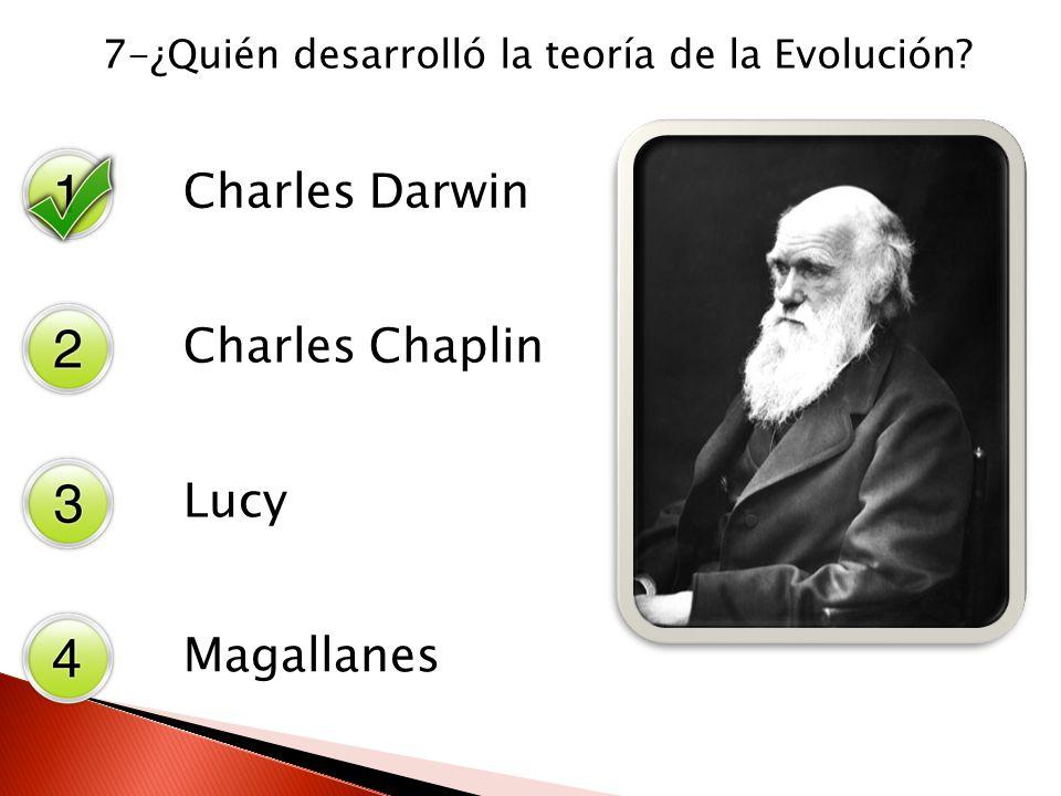7-¿Quién desarrolló la teoría de la Evolución? Charles Darwin Charles Chaplin Lucy Magallanes