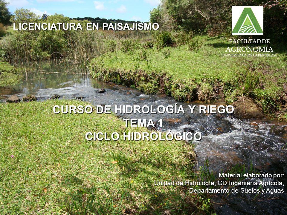 FACULTAD DE AGRONOMIA UNIVERSIDAD DE LA REPUBLICA LICENCIATURA EN PAISAJISMO CURSO DE HIDROLOGÍA Y RIEGO TEMA 1 CICLO HIDROLÓGICO Material elaborado por: Unidad de Hidrología, GD Ingeniería Agrícola, Departamento de Suelos y Aguas