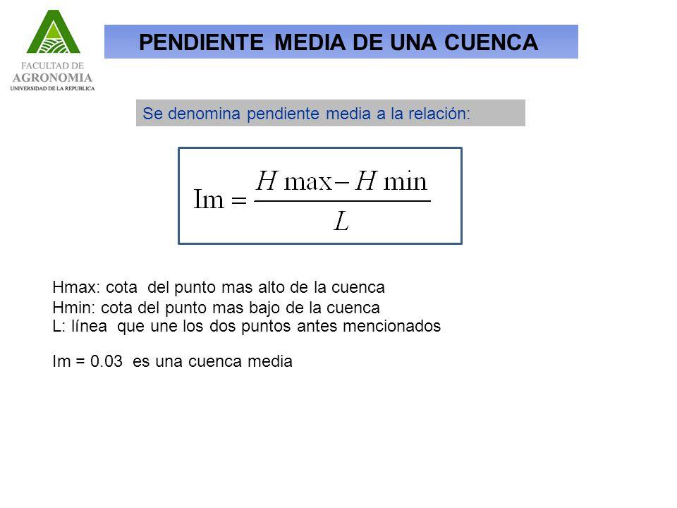 PENDIENTE MEDIA DE UNA CUENCA Se denomina pendiente media a la relación: Hmax: cota del punto mas alto de la cuenca Hmin: cota del punto mas bajo de la cuenca L: línea que une los dos puntos antes mencionados Im = 0.03 es una cuenca media
